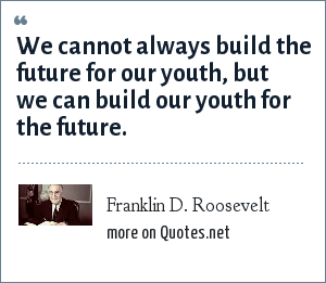 Franklin D. Roosevelt: We cannot always build the future for our youth, but we can build our youth for the future.