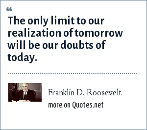 Franklin D. Roosevelt: The only limit to our realization of tomorrow will be our doubts of today.