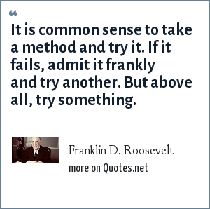 Franklin D. Roosevelt: It is common sense to take a method and try it. If it fails, admit it frankly and try another. But above all, try something.
