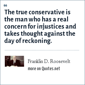 Franklin D. Roosevelt: The true conservative is the man who has a real concern for injustices and takes thought against the day of reckoning.