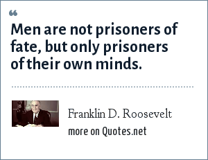 Franklin D. Roosevelt: Men are not prisoners of fate, but only prisoners of their own minds.