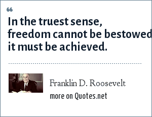 Franklin D. Roosevelt: In the truest sense, freedom cannot be bestowed it must be achieved.