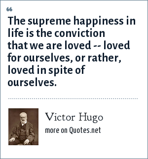 Victor Hugo: The supreme happiness in life is the conviction that we are loved -- loved for ourselves, or rather, loved in spite of ourselves.