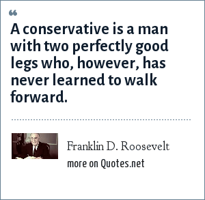 Franklin D. Roosevelt: A conservative is a man with two perfectly good legs who, however, has never learned to walk forward.