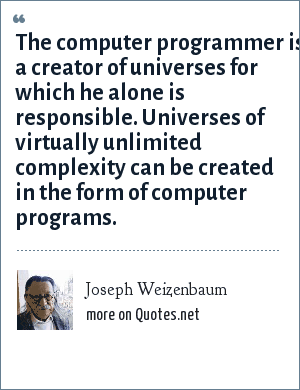 Joseph Weizenbaum: The computer programmer is a creator of universes for which he alone is responsible. Universes of virtually unlimited complexity can be created in the form of computer programs.