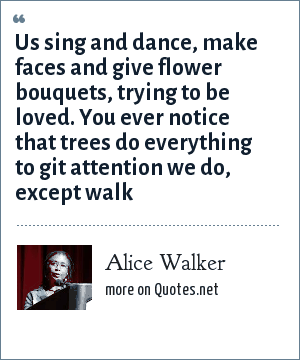 Alice Walker: Us sing and dance, make faces and give flower bouquets, trying to be loved. You ever notice that trees do everything to git attention we do, except walk