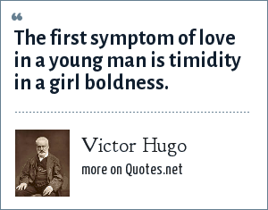 Victor Hugo: The first symptom of love in a young man is timidity in a girl boldness.