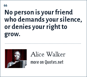 Alice Walker: No person is your friend who demands your silence, or denies your right to grow.