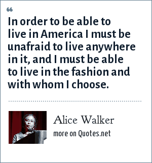 Alice Walker: In order to be able to live in America I must be unafraid to live anywhere in it, and I must be able to live in the fashion and with whom I choose.