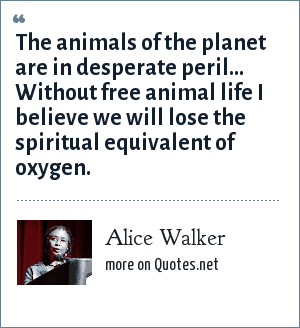 Alice Walker: The animals of the planet are in desperate peril... Without free animal life I believe we will lose the spiritual equivalent of oxygen.