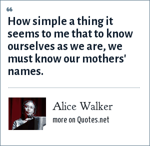 Alice Walker: How simple a thing it seems to me that to know ourselves as we are, we must know our mothers' names.