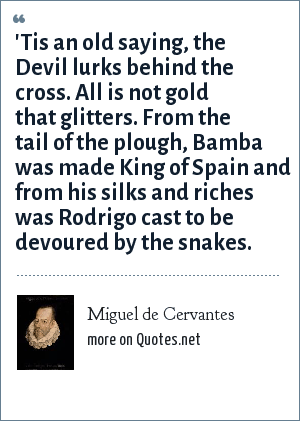 Miguel de Cervantes: 'Tis an old saying, the Devil lurks behind the cross. All is not gold that glitters. From the tail of the plough, Bamba was made King of Spain and from his silks and riches was Rodrigo cast to be devoured by the snakes.
