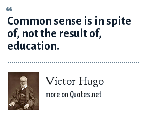 Victor Hugo: Common sense is in spite of, not the result of, education.