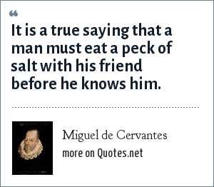 Miguel de Cervantes: It is a true saying that a man must eat a peck of salt with his friend before he knows him.