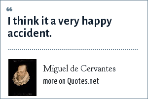 Miguel de Cervantes: I think it a very happy accident.