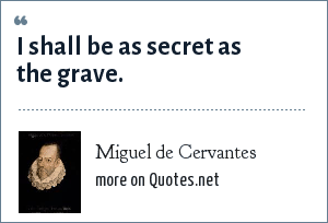 Miguel de Cervantes: I shall be as secret as the grave.