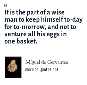 Miguel de Cervantes: It is the part of a wise man to keep himself to-day for to-morrow, and not to venture all his eggs in one basket.
