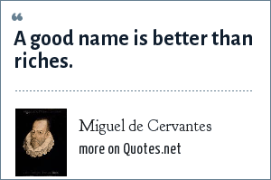 Miguel de Cervantes: A good name is better than riches.