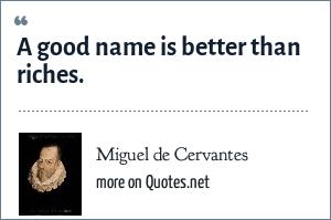 Miguel de Cervantes: A good name is better than riches.