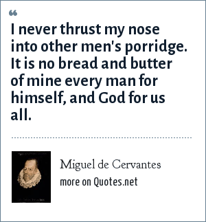 Miguel de Cervantes: I never thrust my nose into other men's porridge. It is no bread and butter of mine every man for himself, and God for us all.