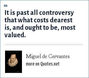 Miguel de Cervantes: It is past all controversy that what costs dearest is, and ought to be, most valued.