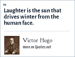 Victor Hugo: Laughter is the sun that drives winter from the human face.