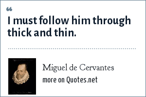 Miguel de Cervantes: I must follow him through thick and thin.