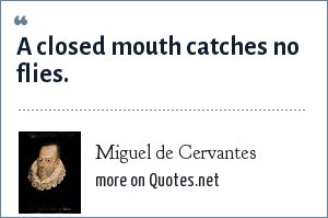 Miguel de Cervantes: A closed mouth catches no flies.