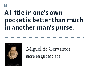 Miguel de Cervantes: A little in one's own pocket is better than much in another man's purse.