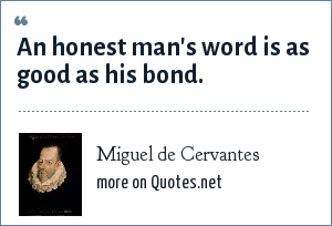 Miguel de Cervantes: An honest man's word is as good as his bond.