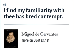 Miguel de Cervantes: I find my familiarity with thee has bred contempt.