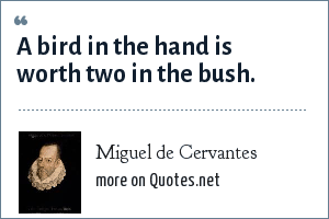 Miguel de Cervantes: A bird in the hand is worth two in the bush.