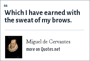 Miguel de Cervantes: Which I have earned with the sweat of my brows.