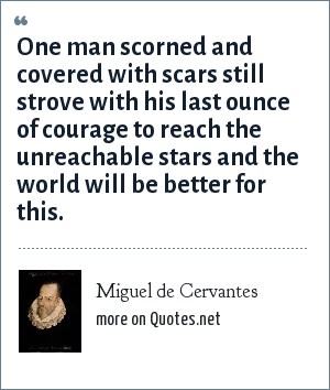 Miguel de Cervantes: One man scorned and covered with scars still strove with his last ounce of courage to reach the unreachable stars and the world will be better for this.