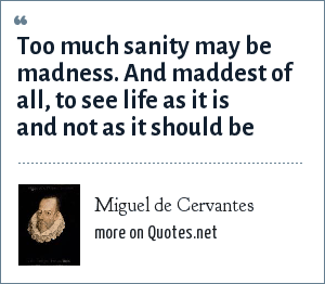 Miguel de Cervantes: Too much sanity may be madness. And maddest of all, to see life as it is and not as it should be