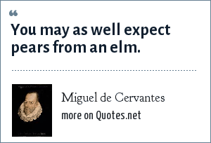 Miguel de Cervantes: You may as well expect pears from an elm.