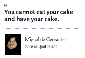 Miguel de Cervantes: You cannot eat your cake and have your cake.