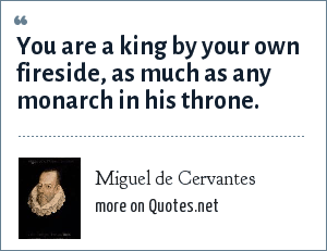 Miguel de Cervantes: You are a king by your own fireside, as much as any monarch in his throne.