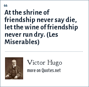 Victor Hugo: At the shrine of friendship never say die, let the wine of friendship never run dry. (Les Miserables)