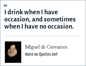 Miguel de Cervantes: I drink when I have occasion, and sometimes when I have no occasion.