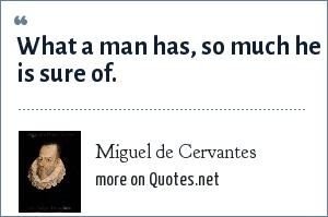 Miguel de Cervantes: What a man has, so much he is sure of.