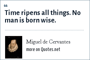 Miguel de Cervantes: Time ripens all things. No man is born wise.
