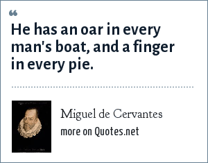 Miguel de Cervantes: He has an oar in every man's boat, and a finger in every pie.