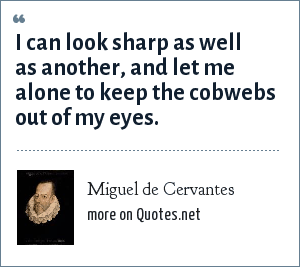 Miguel de Cervantes: I can look sharp as well as another, and let me alone to keep the cobwebs out of my eyes.