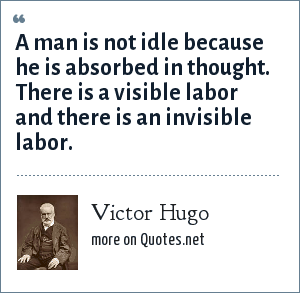 Victor Hugo: A man is not idle because he is absorbed in thought. There is a visible labor and there is an invisible labor.