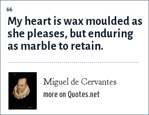 Miguel de Cervantes: My heart is wax moulded as she pleases, but enduring as marble to retain.