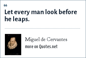 Miguel de Cervantes: Let every man look before he leaps.