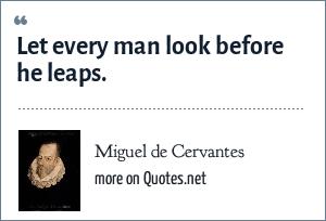 Miguel de Cervantes: Let every man look before he leaps.