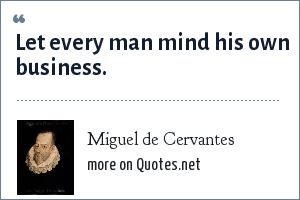 Miguel de Cervantes: Let every man mind his own business.