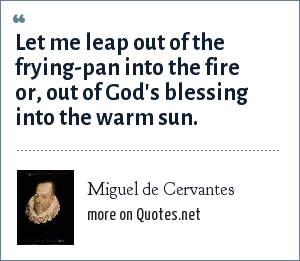 Miguel de Cervantes: Let me leap out of the frying-pan into the fire or, out of God's blessing into the warm sun.